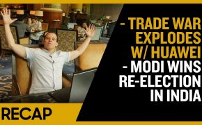 Recap May 26: Trade War Explodes w/ Huawei - Modi wins Re-Election in India (Recap Ep020)
