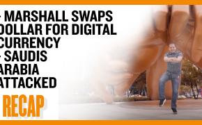 Recap September 22: Marshall Swaps Dollar for Digital Currency - Saudis Arabia Attacked (Recap Ep037)